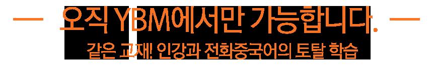 오직 YBM에서만 가능합니다. 같은 교재! 인강과 전화중국어의 토탈 학습